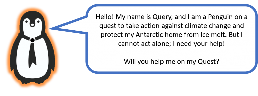 Hello! My name is Query, and I am a Penguin on a quest to take action against climate change and protect my Antarctic home from ice melt. But I cannot act alone; I need your help!  Will you help me on my Quest?